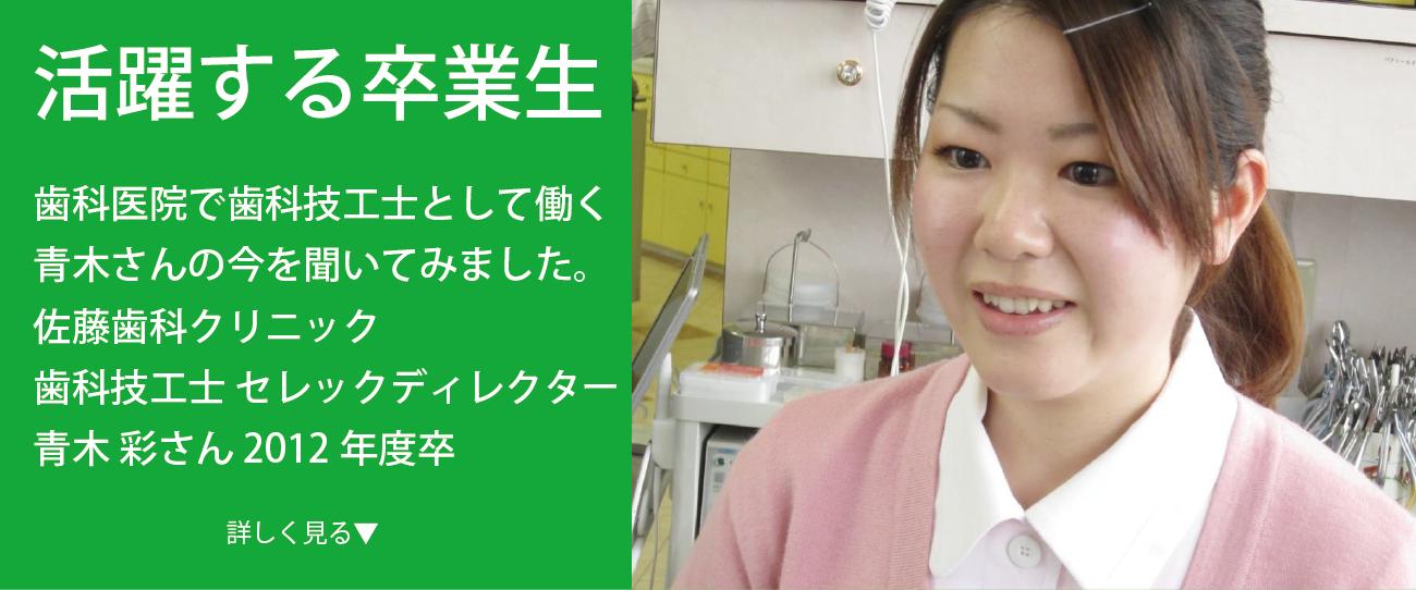 歯科技工士 セレックディレクター 青木 彩さん 2012年度卒 群馬県出身 歯科医院で歯科技工士として働く卒業生の今をインタビュー 様々なフィールドで活躍する卒業生に、 今の仕事のやりがいや学生時代の思い出などをインタビュー。