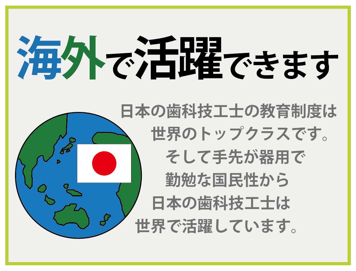 海外で活躍できます 日本の歯科技工士の教育制度は 世界のトップクラスです。 そして手先が器用で 勤勉な国民性から 日本の歯科技工士は 世界で活躍しています。