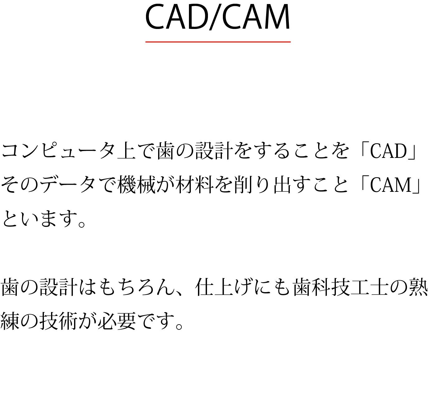 CAD/CAM コンピュータ上で歯の設計をすることを「CAD」、 そのデータで機械が材料を削り出すことを「CAM」といます。 歯の設計はもちろん、仕上げにも歯科技工士の熟練の技術が必要です。