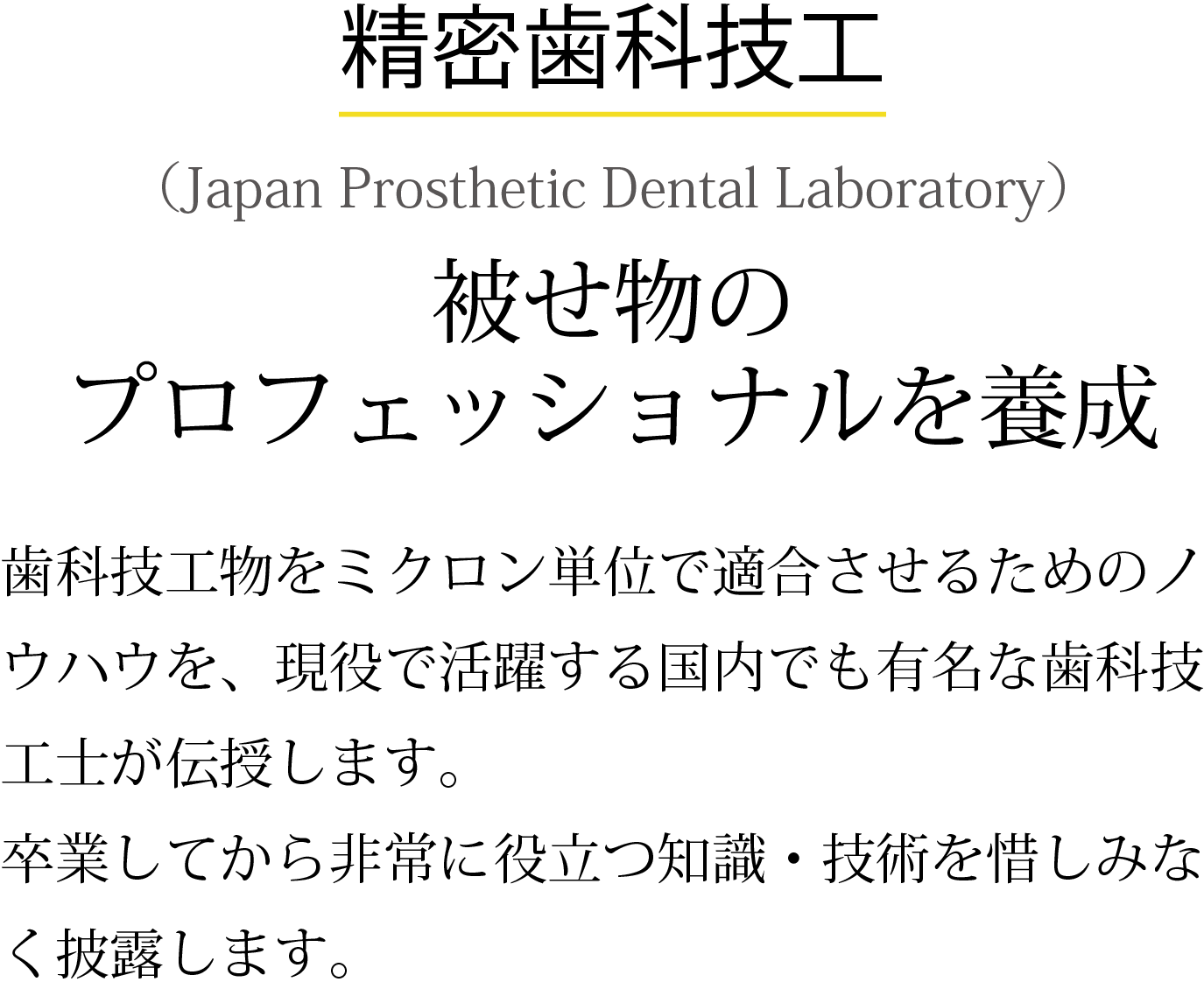 ●精密歯科技工(Japan Prosthetic Dental Laboratory) 被せ物のプロフェッショナルを養成 技工物をミクロン単位で適合させるためのノウハウを、現役で活躍する歯科技工士が伝授します。卒業してから非常に役立つ知識・技術を惜しみなく披露します。