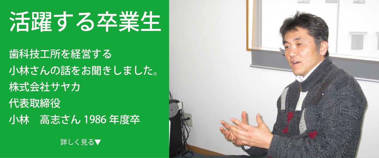株式会社サヤカ 代表取締役 小林 高志さん 1986年度卒 歯科技工所を経営する卒業生の今をインタビュー 様々なフィールドで活躍する卒業生に、今の仕事のやりがいや学生時代の思い出などをインタビュー。 今回は歯科技工所を経営する小林さんの話をお聞きしました。
