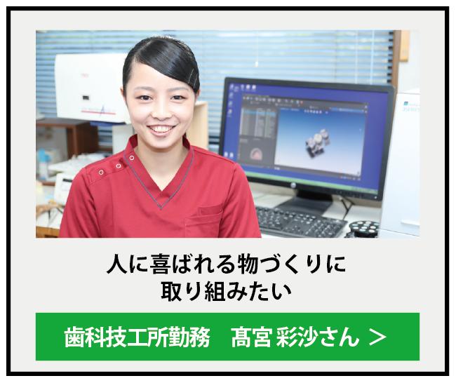 人に喜ばれる物づくりに取り組みたいという思いが、 歯科技工士として実現 高宮彩沙さん(平成24年卒) 株式会社 萩原歯研勤務