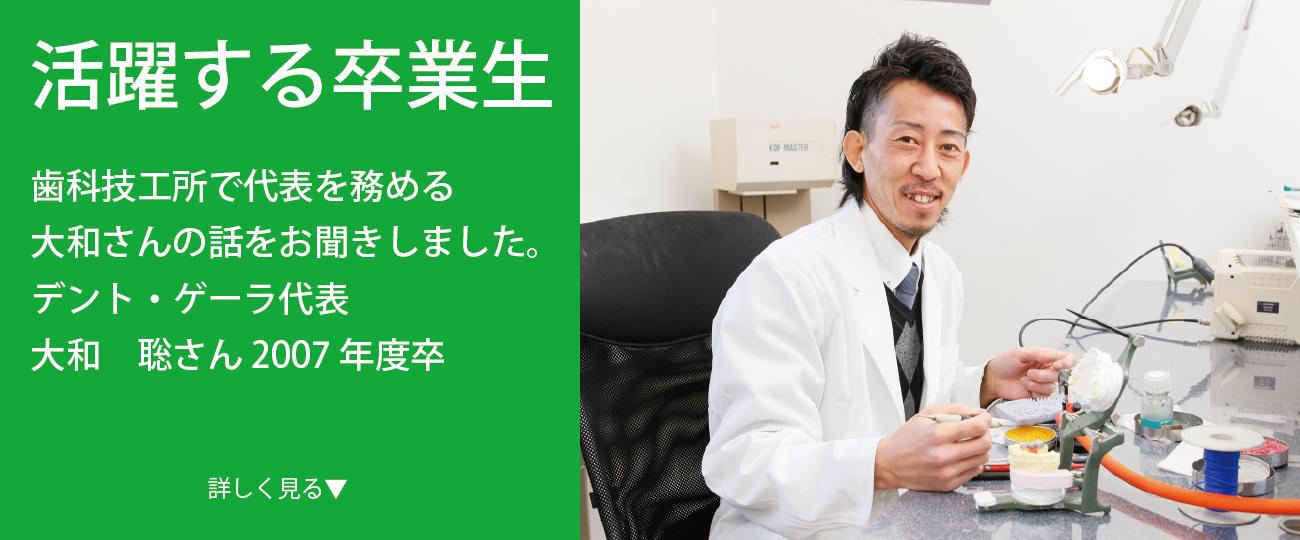デント・ゲーラ 代表 大和 聡さん 2007年度卒 歯科技工所を経営する卒業生の今をインタビュー 様々なフィールドで活躍する卒業生に、今の仕事のやりがいや学生時代の思い出などをインタビュー。 今回は歯科技工所で代表を務める大和さんの話をお聞きしました。
