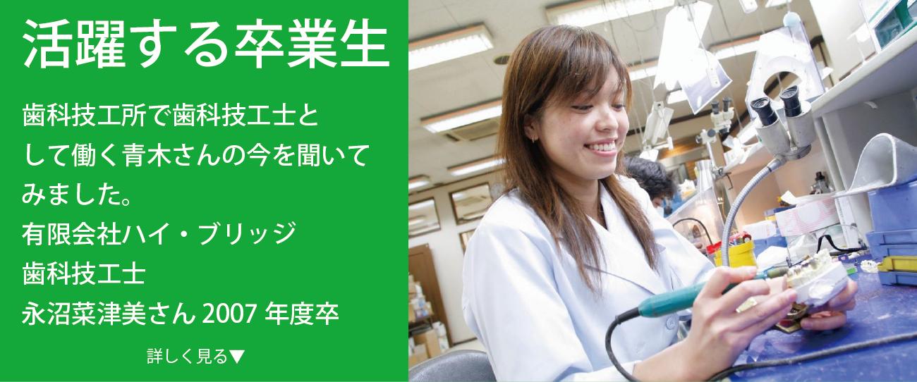 有限会社ハイ・ブリッジ 歯科技工士 永沼菜津美さん 2007年度卒 歯科技工所に勤務する卒業生の今をインタビュー 様々なフィールドで活躍する卒業生に、今の仕事のやりがいや学生時代の思い出などをインタビュー。 今回は歯科技工所に勤務する永沼さんの話をお聞きしました。