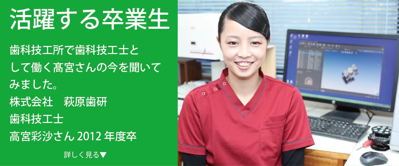 歯科技工所で歯科技工士と して働く髙宮さんの今を聞いて みました。 株式会社 萩原歯研 歯科技工士 高宮彩沙さん 2012年度卒